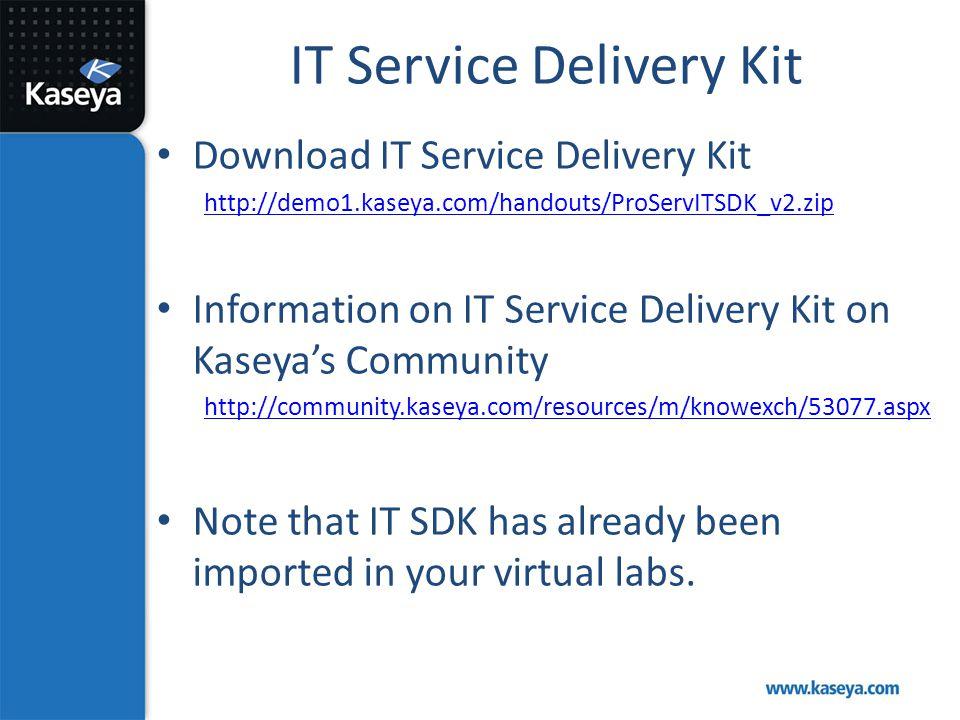 IT Service Delivery Kit Download IT Service Delivery Kit http://demo1.kaseya.com/handouts/ProServITSDK_v2.zip Information on IT Service Delivery Kit o