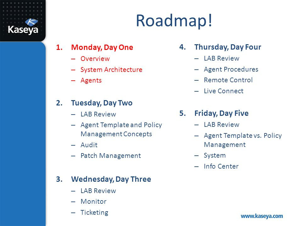 Roadmap! 1.Monday, Day One – Overview – System Architecture – Agents 2.Tuesday, Day Two – LAB Review – Agent Template and Policy Management Concepts –