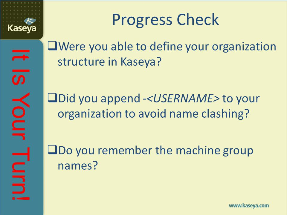 It Is Your Turn! Progress Check  Were you able to define your organization structure in Kaseya?  Did you append - to your organization to avoid name