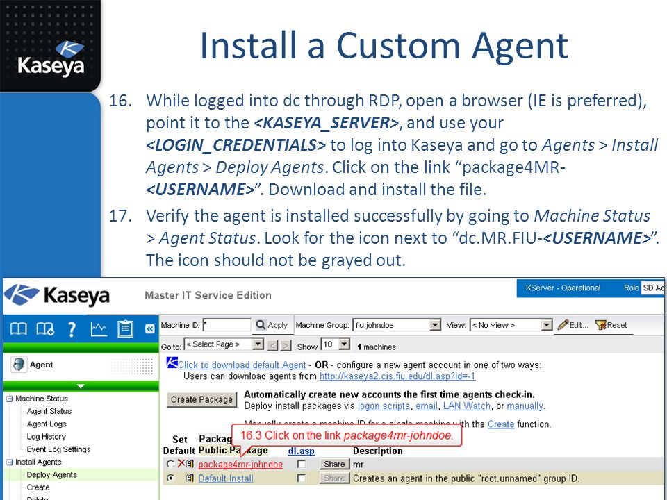 Install a Custom Agent 16.While logged into dc through RDP, open a browser (IE is preferred), point it to the, and use your to log into Kaseya and go