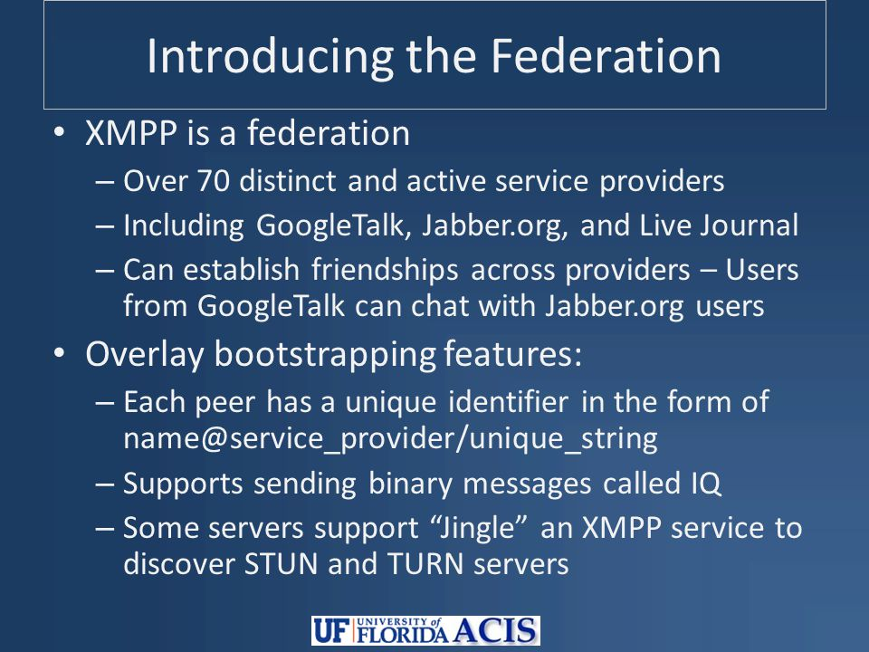 Introducing the Federation XMPP is a federation – Over 70 distinct and active service providers – Including GoogleTalk, Jabber.org, and Live Journal – Can establish friendships across providers – Users from GoogleTalk can chat with Jabber.org users Overlay bootstrapping features: – Each peer has a unique identifier in the form of name@service_provider/unique_string – Supports sending binary messages called IQ – Some servers support Jingle an XMPP service to discover STUN and TURN servers