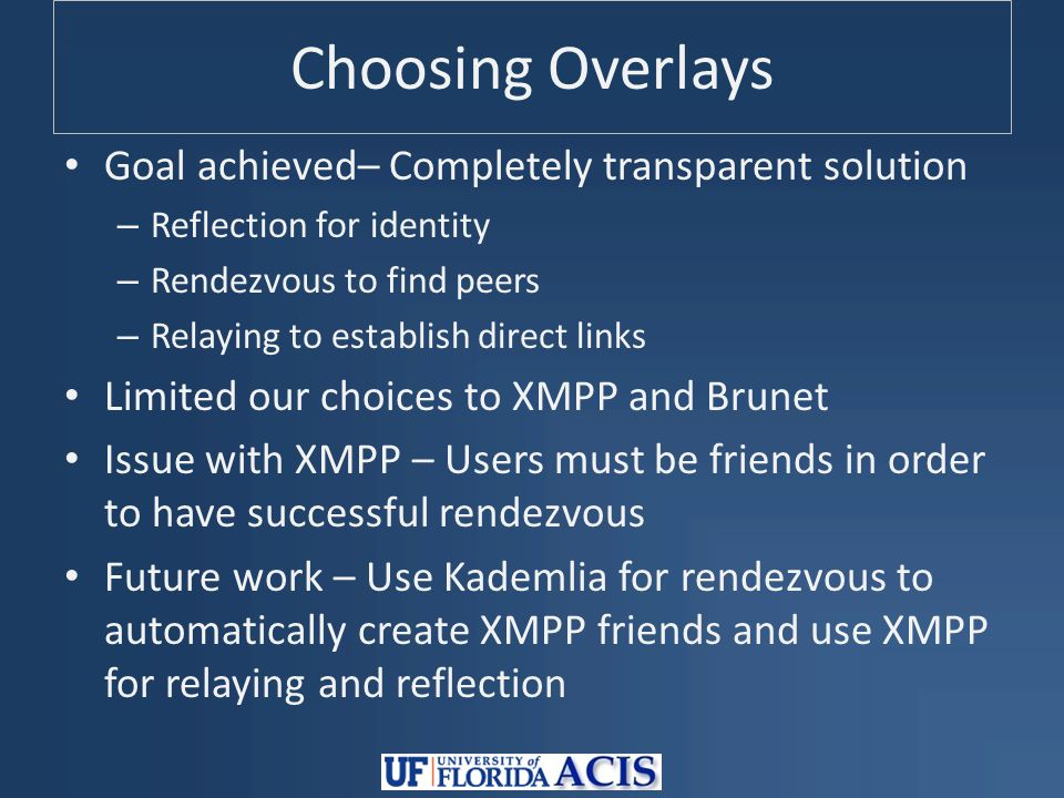 Choosing Overlays Goal achieved– Completely transparent solution – Reflection for identity – Rendezvous to find peers – Relaying to establish direct links Limited our choices to XMPP and Brunet Issue with XMPP – Users must be friends in order to have successful rendezvous Future work – Use Kademlia for rendezvous to automatically create XMPP friends and use XMPP for relaying and reflection
