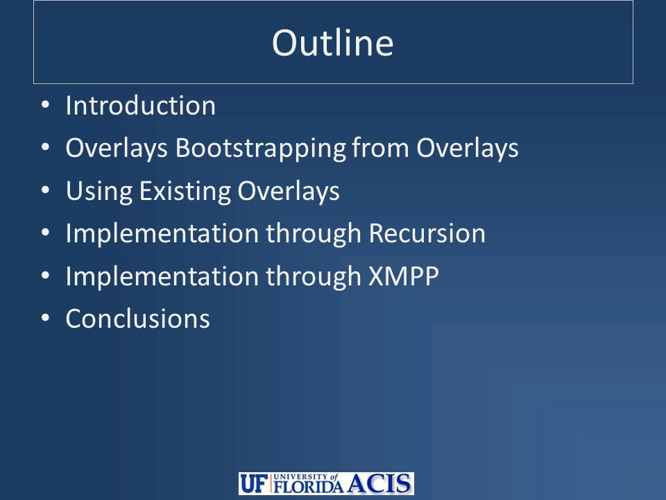 Outline Introduction Overlays Bootstrapping from Overlays Using Existing Overlays Implementation through Recursion Implementation through XMPP Conclusions