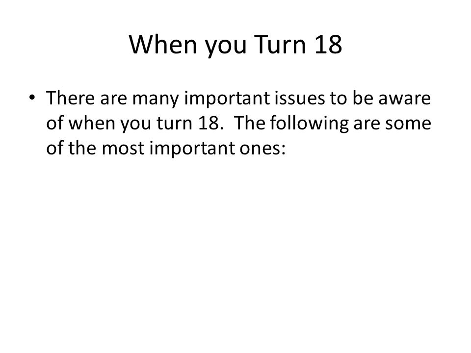 When you Turn 18 There are many important issues to be aware of when you turn 18.