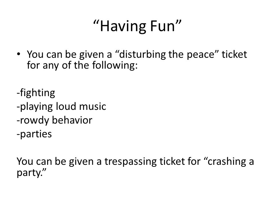 Having Fun You can be given a disturbing the peace ticket for any of the following: -fighting -playing loud music -rowdy behavior -parties You can be given a trespassing ticket for crashing a party.