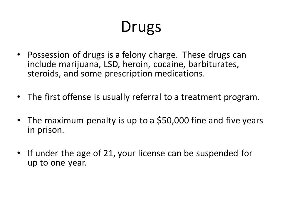 Drugs Possession of drugs is a felony charge. These drugs can include marijuana, LSD, heroin, cocaine, barbiturates, steroids, and some prescription m