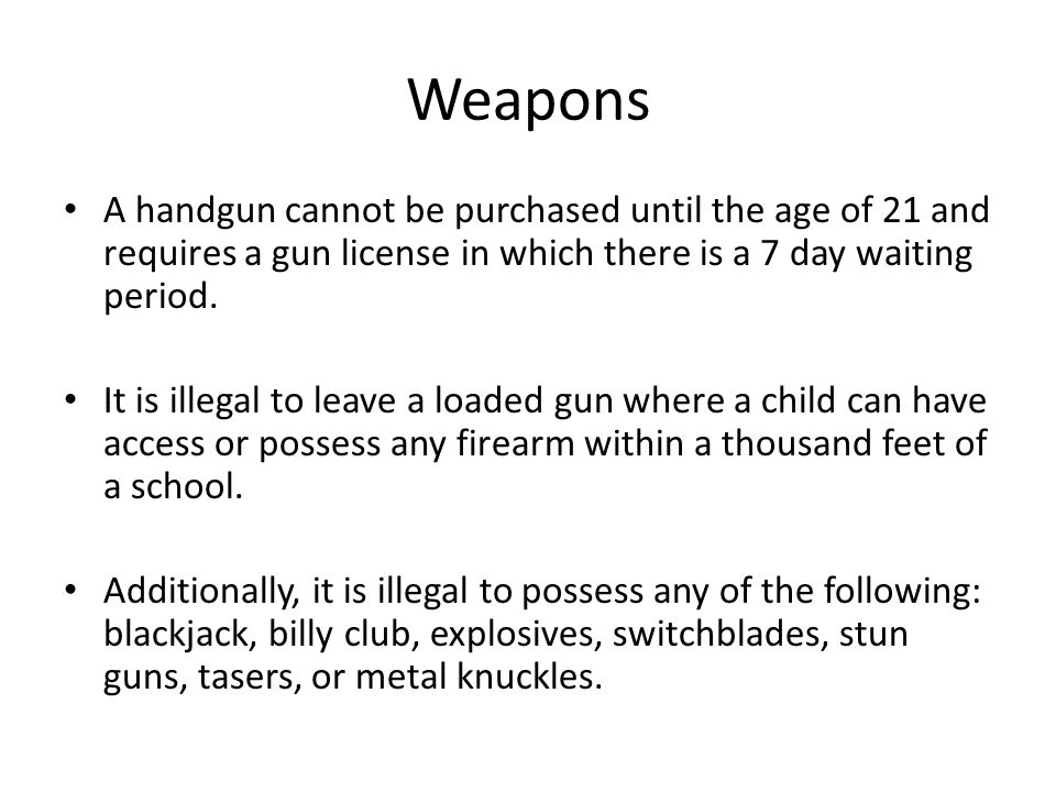 Weapons A handgun cannot be purchased until the age of 21 and requires a gun license in which there is a 7 day waiting period.