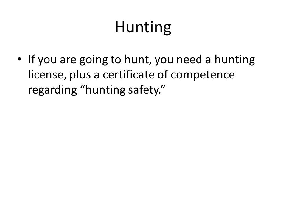 "Hunting If you are going to hunt, you need a hunting license, plus a certificate of competence regarding ""hunting safety."""