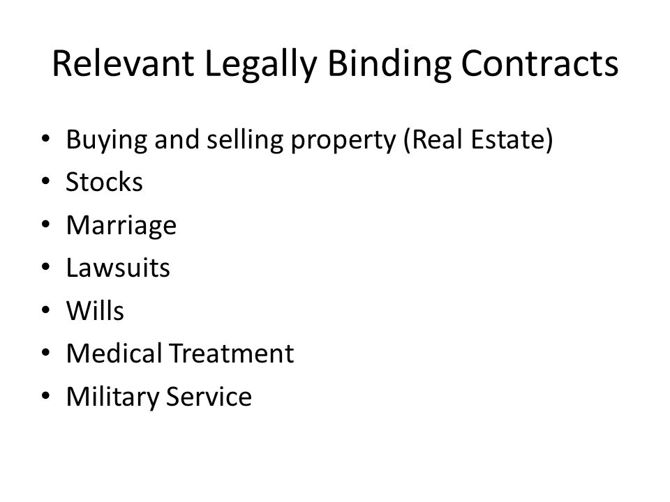 Relevant Legally Binding Contracts Buying and selling property (Real Estate) Stocks Marriage Lawsuits Wills Medical Treatment Military Service