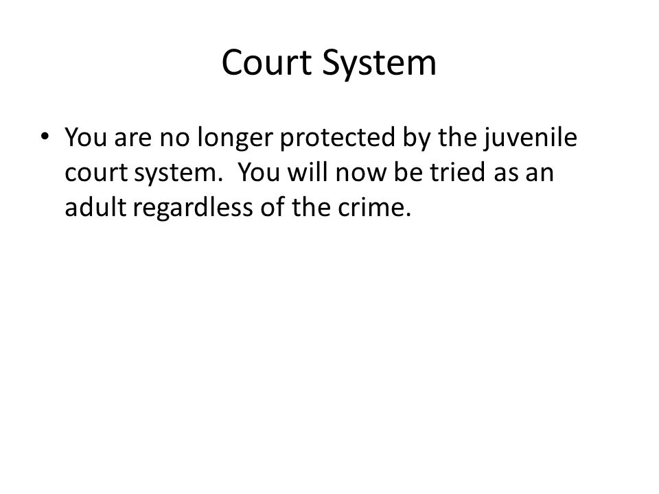 Court System You are no longer protected by the juvenile court system. You will now be tried as an adult regardless of the crime.