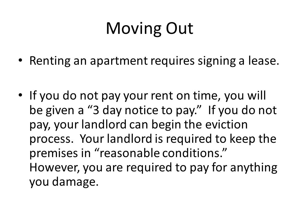"Moving Out Renting an apartment requires signing a lease. If you do not pay your rent on time, you will be given a ""3 day notice to pay."" If you do no"