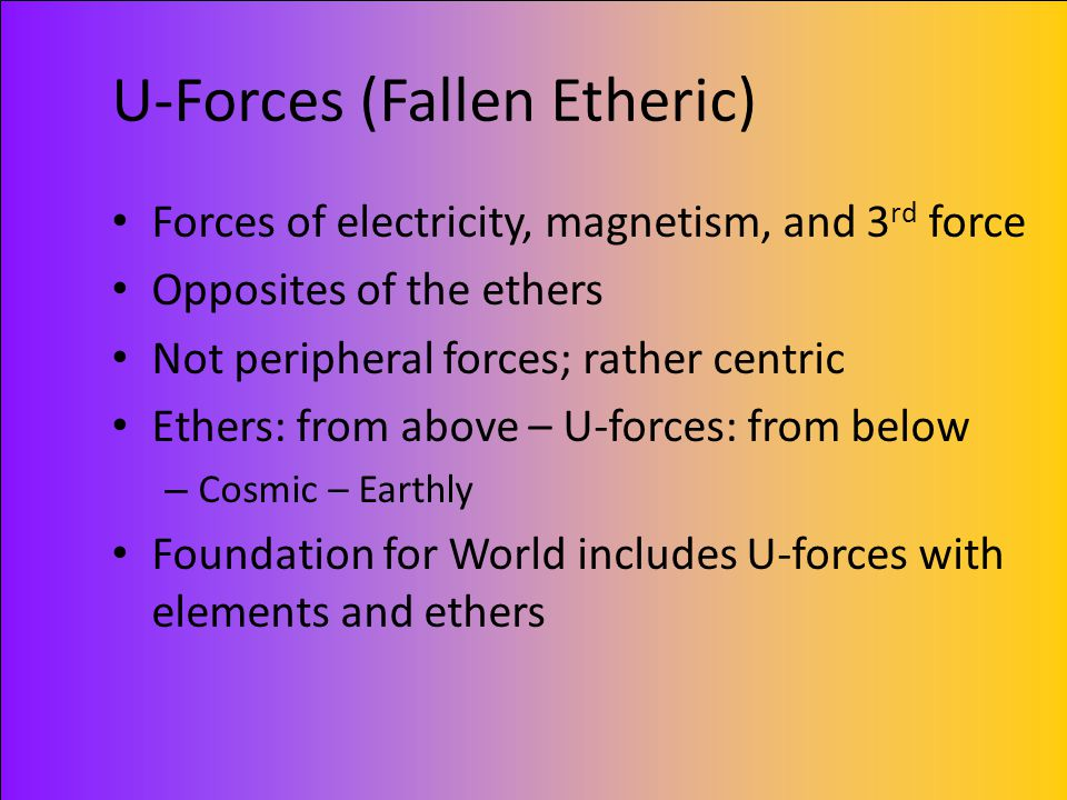 U-Forces (Fallen Etheric) Forces of electricity, magnetism, and 3 rd force Opposites of the ethers Not peripheral forces; rather centric Ethers: from