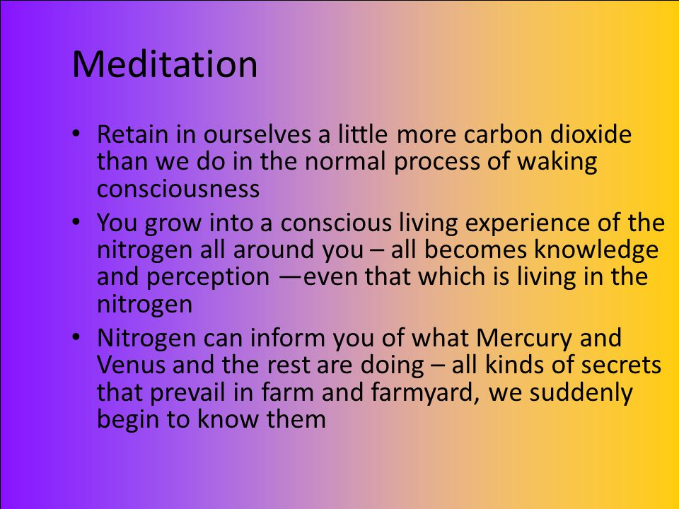 Meditation Retain in ourselves a little more carbon dioxide than we do in the normal process of waking consciousness You grow into a conscious living