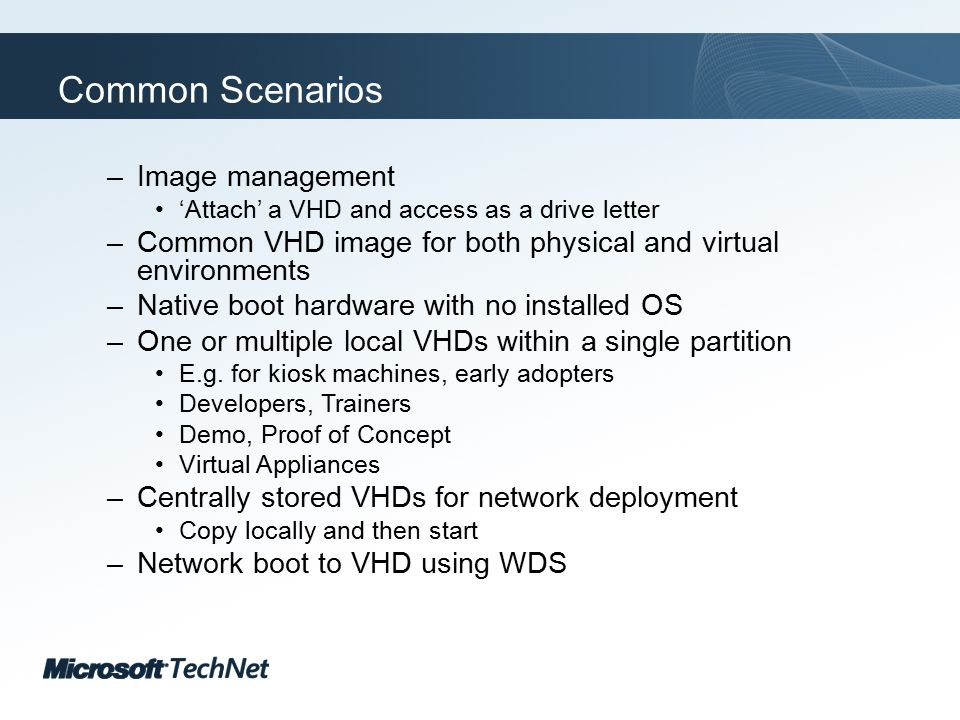 Click to edit Master title style TechNet goes virtual Common Scenarios –Image management 'Attach' a VHD and access as a drive letter –Common VHD image