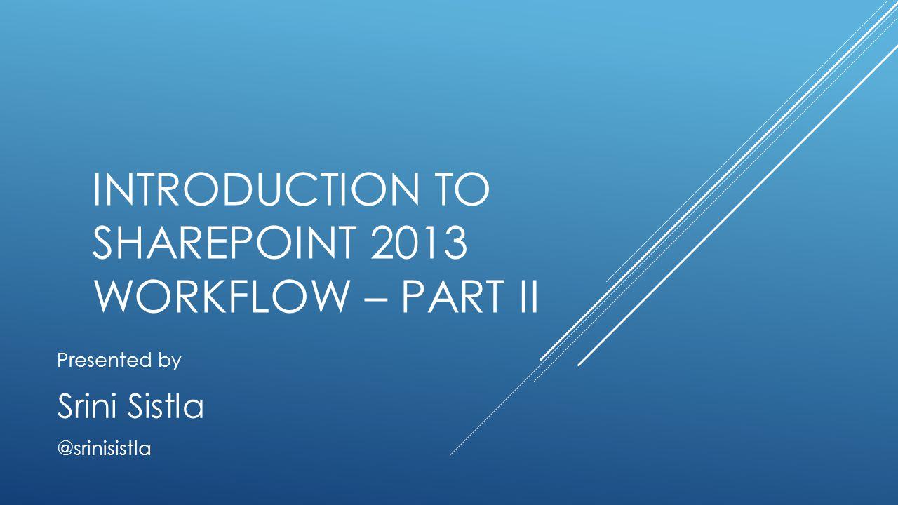 INTRODUCTION TO SHAREPOINT 2013 WORKFLOW – PART II Presented by Srini Sistla @srinisistla