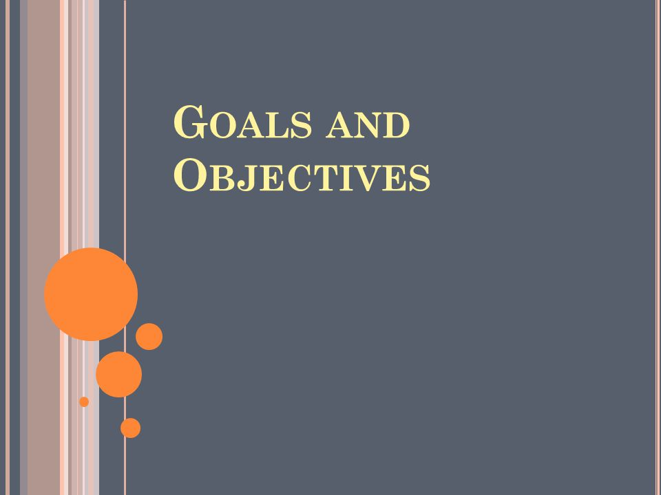 G OALS AND O BJECTIVES