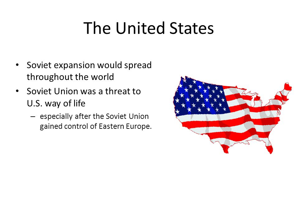 The United States Soviet expansion would spread throughout the world Soviet Union was a threat to U.S. way of life – especially after the Soviet Union
