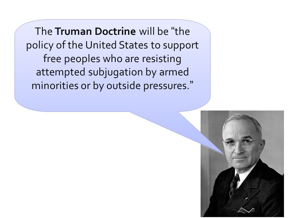 """The Truman Doctrine will be """" the policy of the United States to support free peoples who are resisting attempted subjugation by armed minorities or b"""