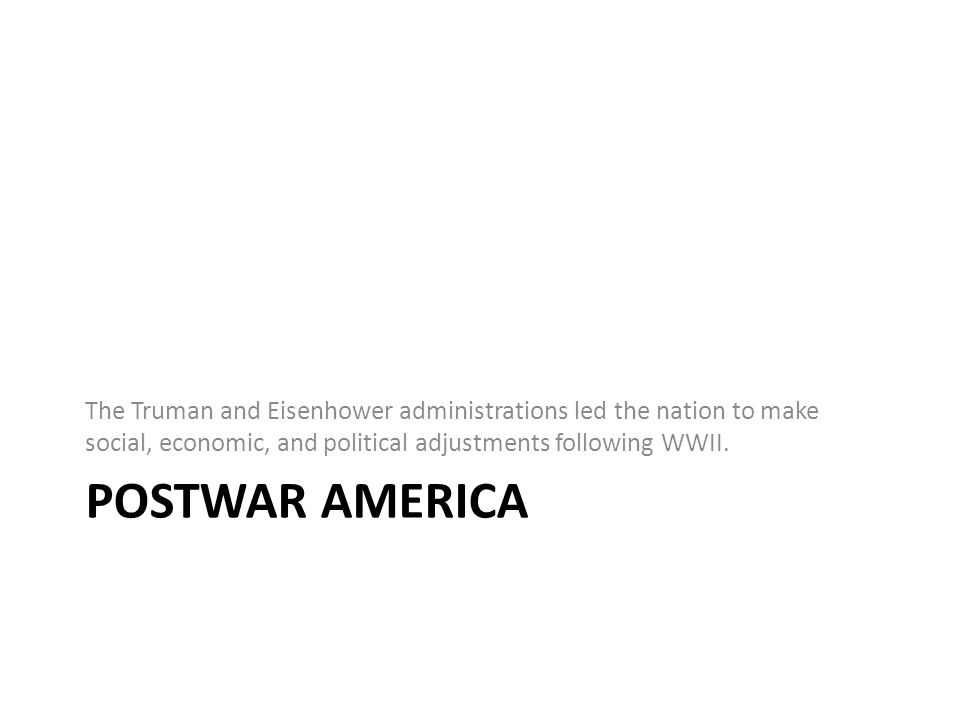 POSTWAR AMERICA The Truman and Eisenhower administrations led the nation to make social, economic, and political adjustments following WWII.