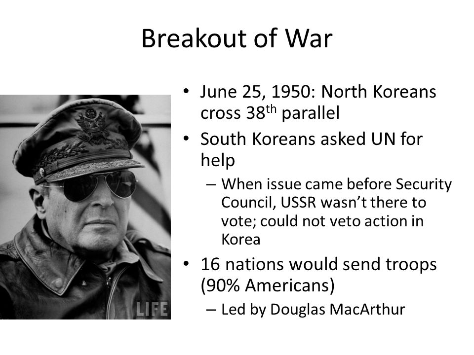 Breakout of War June 25, 1950: North Koreans cross 38 th parallel South Koreans asked UN for help – When issue came before Security Council, USSR wasn