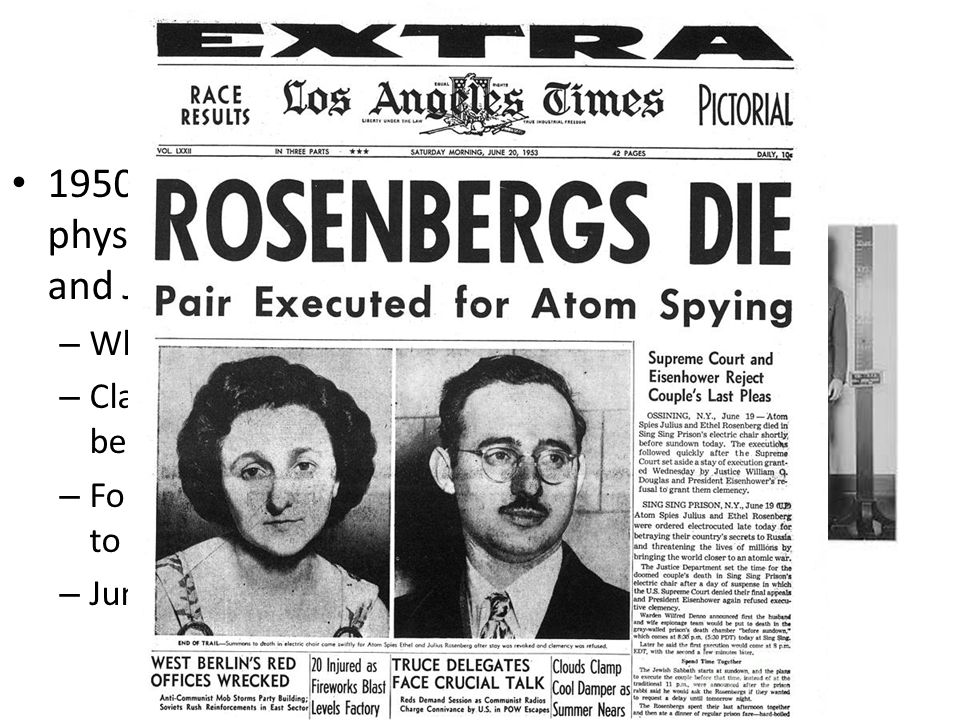 Spy Cases Stun the Nation 1950: German nuclear physicist implicated Ethel and Julius Rosenberg – When accused, pled the 5 th – Claimed being persecute