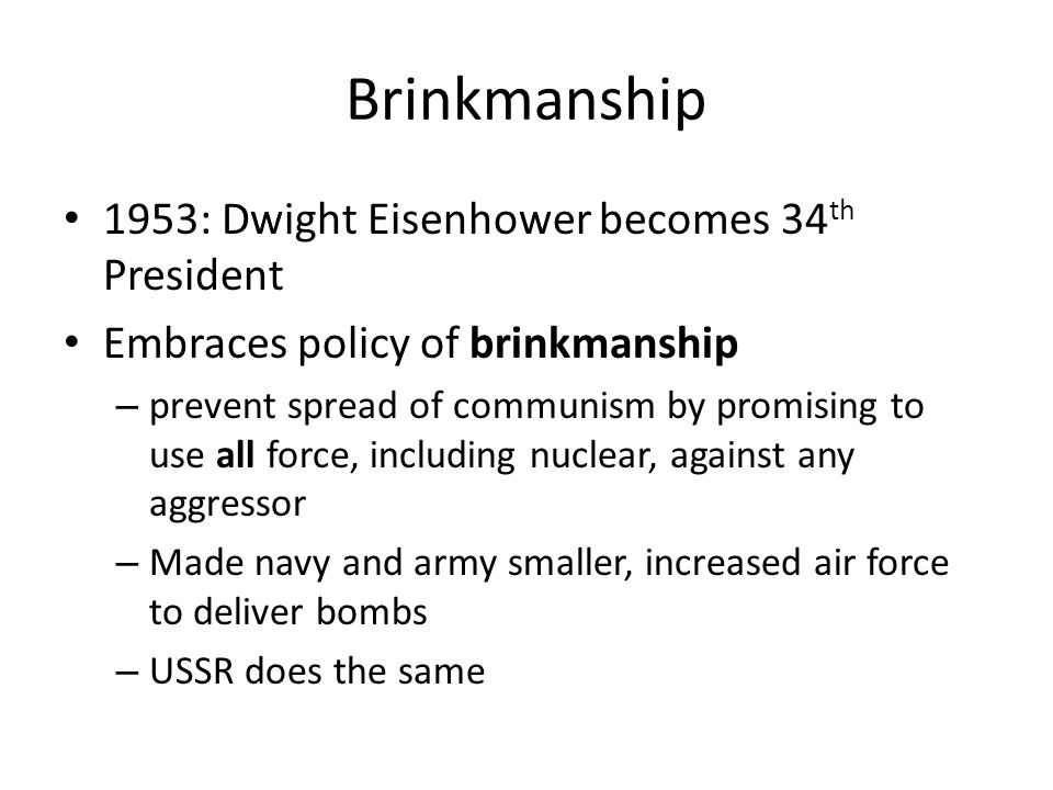 Brinkmanship 1953: Dwight Eisenhower becomes 34 th President Embraces policy of brinkmanship – prevent spread of communism by promising to use all for