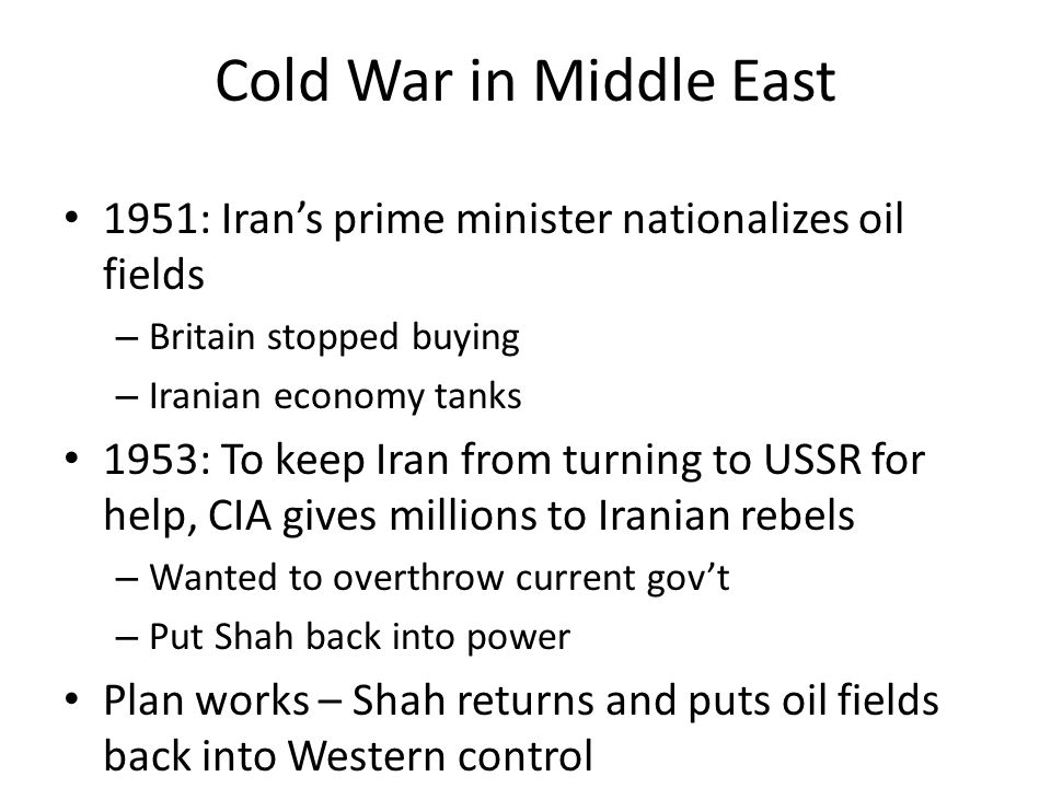 Cold War in Middle East 1951: Iran's prime minister nationalizes oil fields – Britain stopped buying – Iranian economy tanks 1953: To keep Iran from t