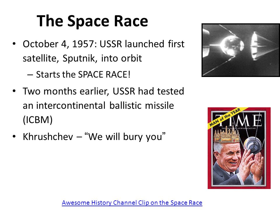 The Space Race October 4, 1957: USSR launched first satellite, Sputnik, into orbit – Starts the SPACE RACE! Two months earlier, USSR had tested an int