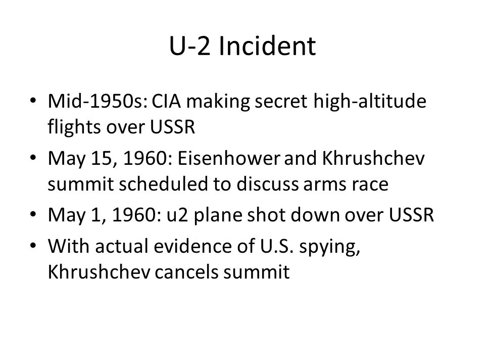 U-2 Incident Mid-1950s: CIA making secret high-altitude flights over USSR May 15, 1960: Eisenhower and Khrushchev summit scheduled to discuss arms rac