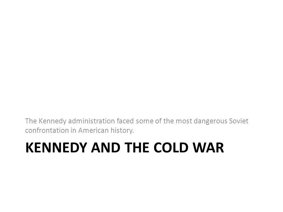 KENNEDY AND THE COLD WAR The Kennedy administration faced some of the most dangerous Soviet confrontation in American history.