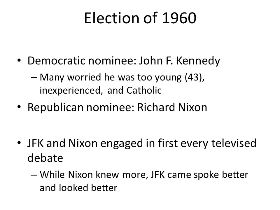 Election of 1960 Democratic nominee: John F. Kennedy – Many worried he was too young (43), inexperienced, and Catholic Republican nominee: Richard Nix
