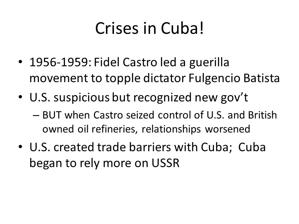 Crises in Cuba! 1956-1959: Fidel Castro led a guerilla movement to topple dictator Fulgencio Batista U.S. suspicious but recognized new gov't – BUT wh