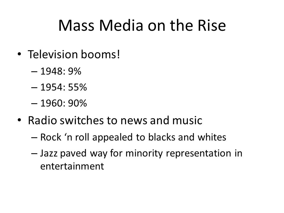 Mass Media on the Rise Television booms! – 1948: 9% – 1954: 55% – 1960: 90% Radio switches to news and music – Rock 'n roll appealed to blacks and whi