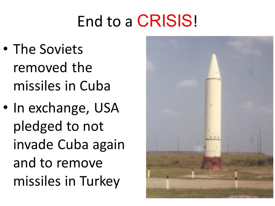 End to a CRISIS ! The Soviets removed the missiles in Cuba In exchange, USA pledged to not invade Cuba again and to remove missiles in Turkey