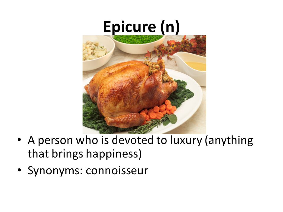 Epicure (n) A person who is devoted to luxury (anything that brings happiness) Synonyms: connoisseur