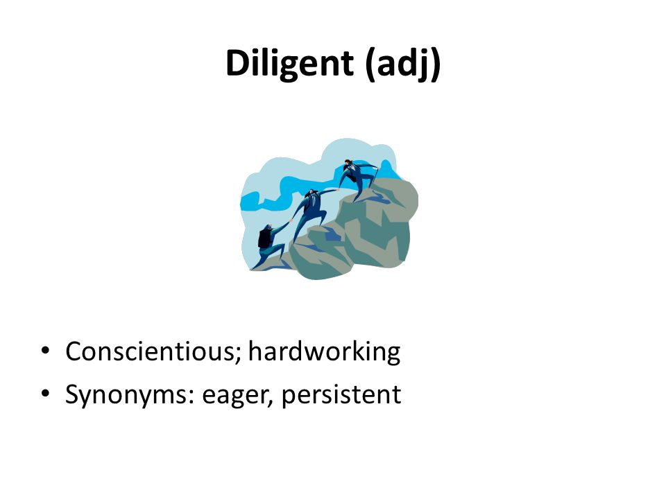 Diligent (adj) Conscientious; hardworking Synonyms: eager, persistent