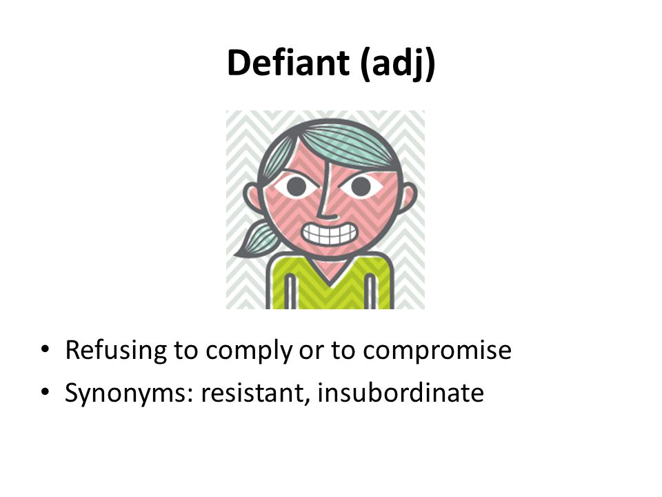 Defiant (adj) Refusing to comply or to compromise Synonyms: resistant, insubordinate