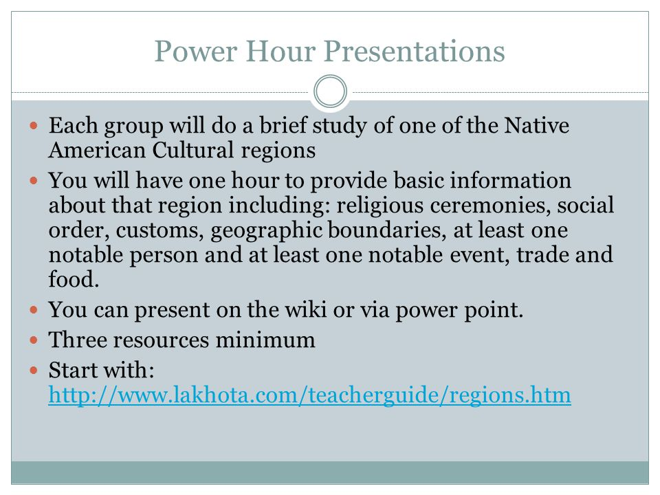 Power Hour Presentations Each group will do a brief study of one of the Native American Cultural regions You will have one hour to provide basic information about that region including: religious ceremonies, social order, customs, geographic boundaries, at least one notable person and at least one notable event, trade and food.