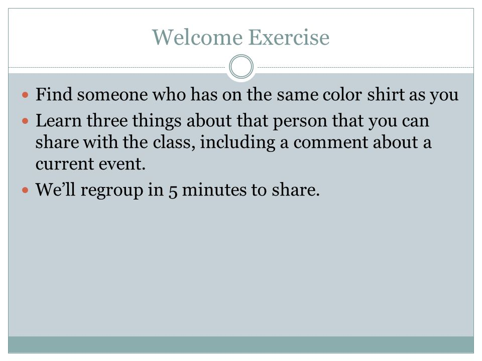 Welcome Exercise Find someone who has on the same color shirt as you Learn three things about that person that you can share with the class, including a comment about a current event.
