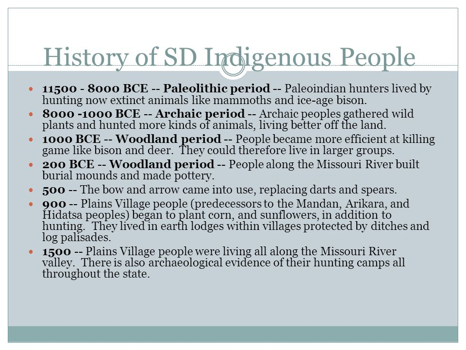 History of SD Indigenous People 11500 - 8000 BCE -- Paleolithic period -- Paleoindian hunters lived by hunting now extinct animals like mammoths and ice-age bison.