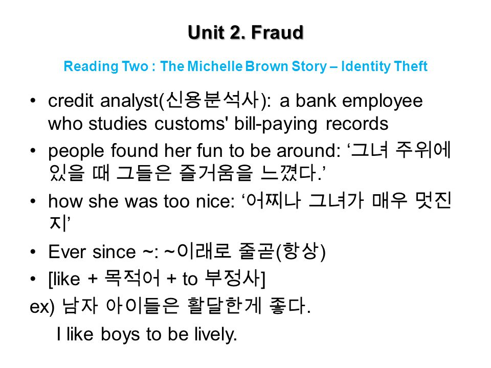 Unit 2. Fraud credit analyst( 신용분석사 ): a bank employee who studies customs' bill-paying records people found her fun to be around: ' 그녀 주위에 있을 때 그들은 즐