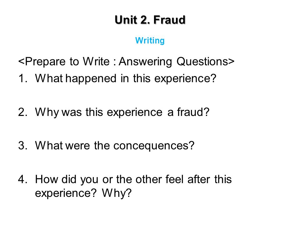 Unit 2. Fraud 1.What happened in this experience? 2.Why was this experience a fraud? 3.What were the concequences? 4.How did you or the other feel aft