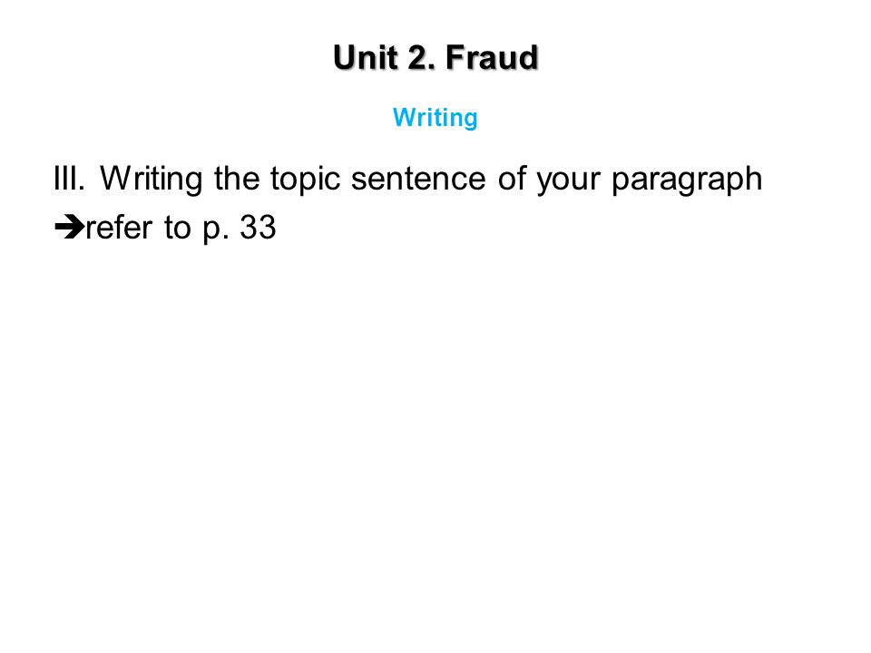 Unit 2. Fraud III. Writing the topic sentence of your paragraph  refer to p. 33 Writing