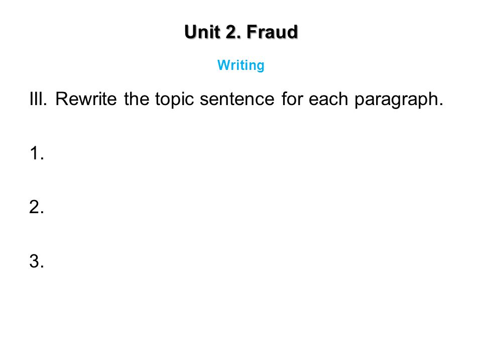 Unit 2. Fraud III. Rewrite the topic sentence for each paragraph. 1. 2. 3. Writing