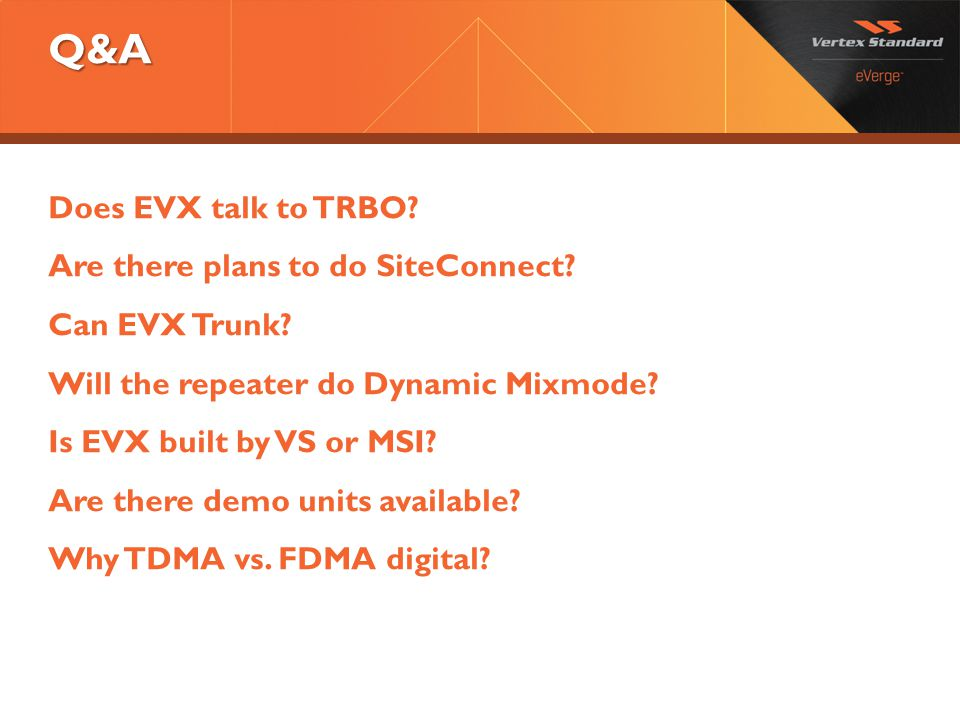 Q&A Does EVX talk to TRBO? Are there plans to do SiteConnect? Can EVX Trunk? Will the repeater do Dynamic Mixmode? Is EVX built by VS or MSI? Are ther