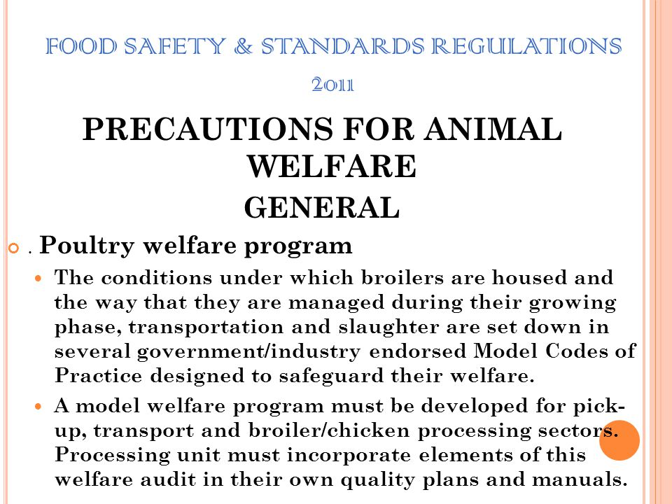 FOOD SAFETY & STANDARDS REGULATIONS 2011 PRECAUTIONS FOR ANIMAL WELFARE GENERAL Humane treatment of animals brought for slaughter: is must by Pre-slau