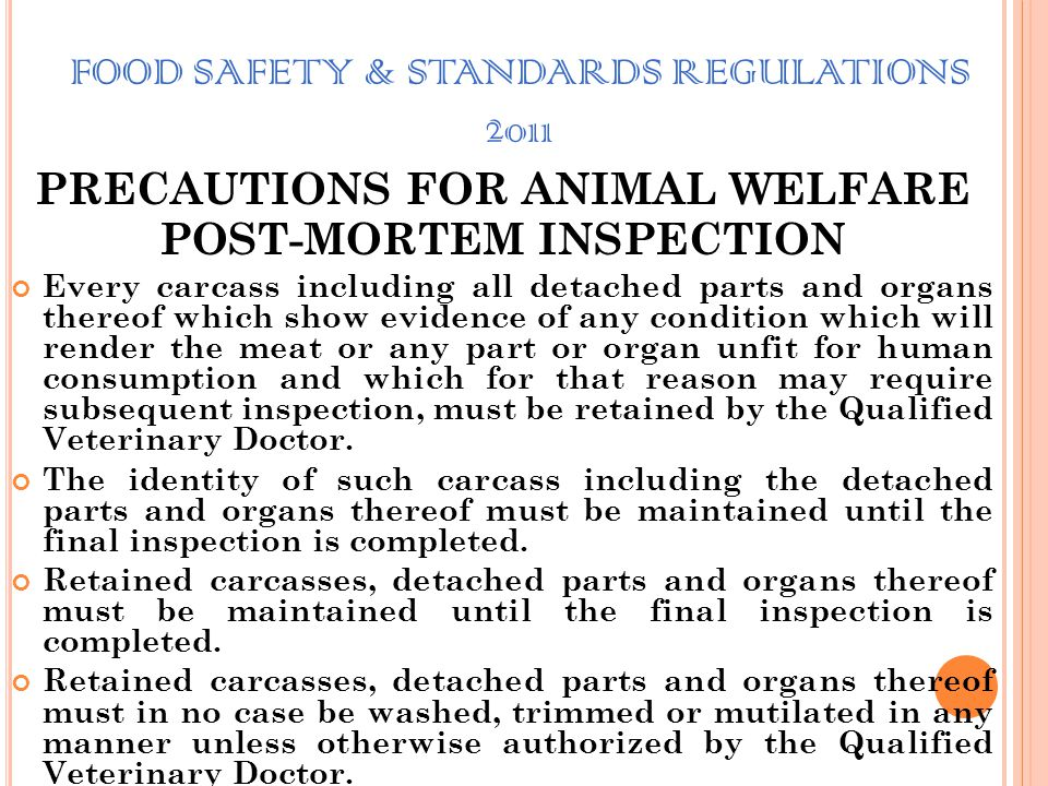 FOOD SAFETY & STANDARDS REGULATIONS 2011 PRECAUTIONS FOR ANIMAL WELFARE POST-MORTEM INSPECTION A careful and detailed post-mortem examination and insp