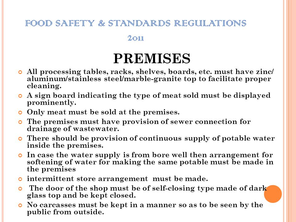 FOOD SAFETY & STANDARDS REGULATIONS 2011 PREMISES The premises must be structurally sound. The walls up to the height of minimum 5 feet from the floor
