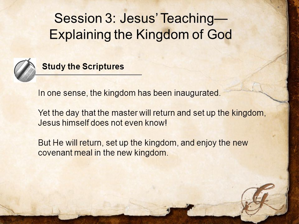 Session 3: Jesus' Teaching— Explaining the Kingdom of God Study the Scriptures In one sense, the kingdom has been inaugurated.