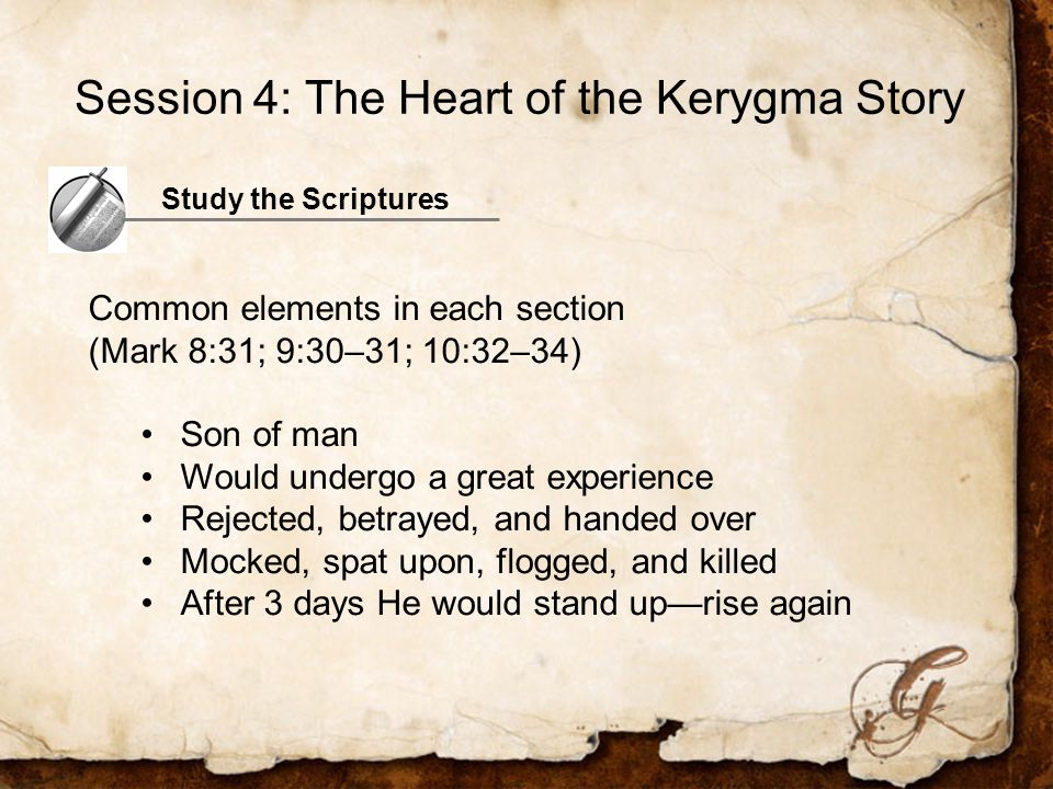 Study the Scriptures Common elements in each section (Mark 8:31; 9:30–31; 10:32–34) Son of man Would undergo a great experience Rejected, betrayed, and handed over Mocked, spat upon, flogged, and killed After 3 days He would stand up—rise again Session 4: The Heart of the Kerygma Story